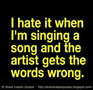 hate it when I am singing a song and the artist gets the words wrong ...
