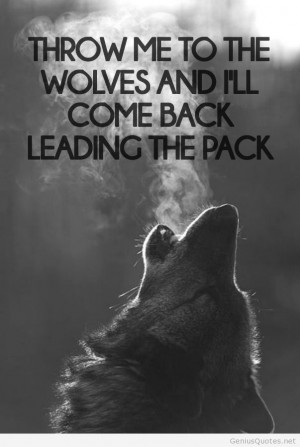 Wolf Pack Sayings Throw me to the wolves