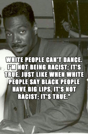 White people can't dance. I'm not being racist; it's true. Just like ...