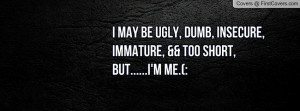 may be ugly, dumb, insecure, immature, && too short, but.....I'm ME ...