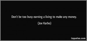 Don't be too busy earning a living to make any money. - Joe Karbo
