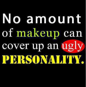 No amount of makeup can cover up an ugly personality. No, being ...