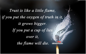Trust Is Like A Little Flame If You Put The Oxygen Of Truth In It ...