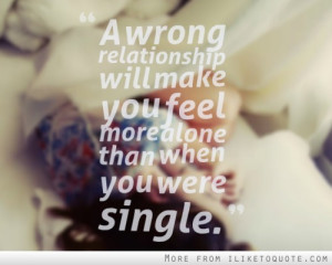 wrong relationship will make you feel more alone than when you ...