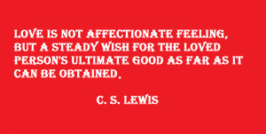Love is not affectionate feeling, but a steady wish for the loved ...