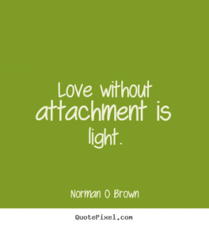 ... attachment is light. Norman O Brown popular inspirational quotes