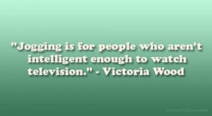 """... aren't intelligent enough to watch television."""" – Victoria Wood"""