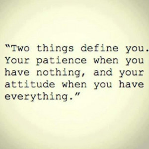 Two things define you . Your patience when you have nothing, and your ...