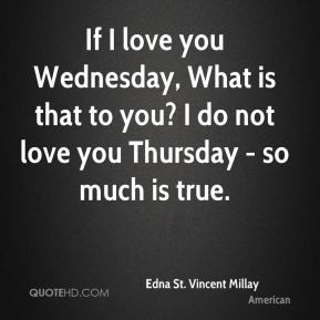 Edna St. Vincent Millay - If I love you Wednesday, What is that to you ...