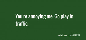 Image for Quote #26930: You're annoying me. Go play in traffic.