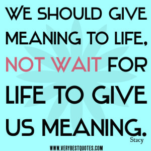 life quotes, We should give meaning to life, not wait for life to give ...