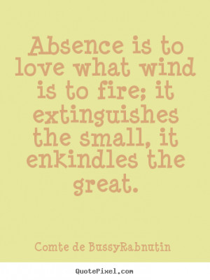 Design custom picture quotes about love - Absence is to love what wind ...