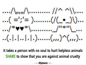 It takes a person with no soul to hurt helpless animals.