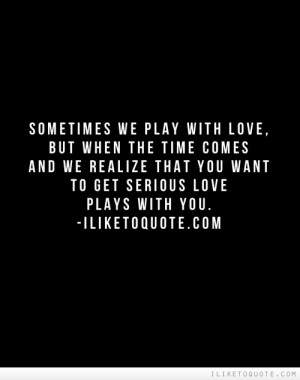 Sometimes we play with love, but when the time comes and we realize ...
