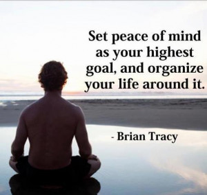 ... peace of mind as your highest goal,and organize your life around it