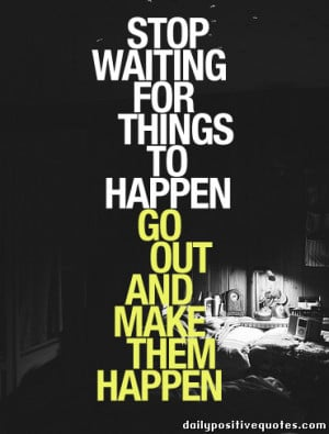 Stop waiting for things to happen, go out and make them happen