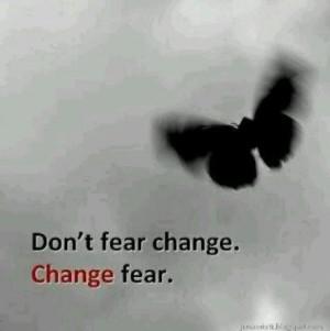 Don't fear change change fear