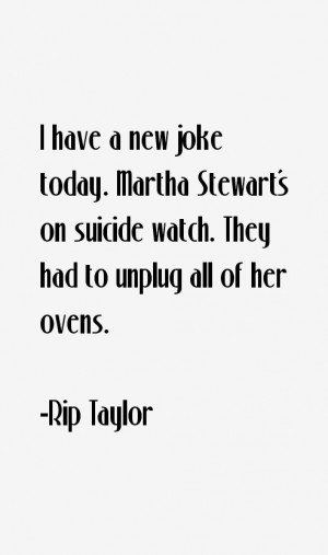 have a new joke today. Martha Stewart's on suicide watch. They had ...