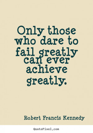 Robert Francis Kennedy picture quotes - Only those who dare to fail ...