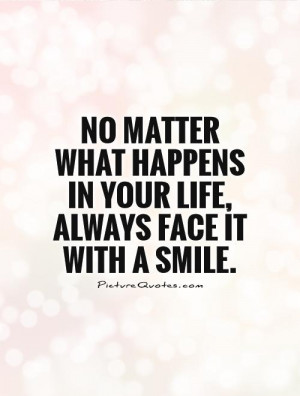 No matter what happens in your life, always face it with a smile ...