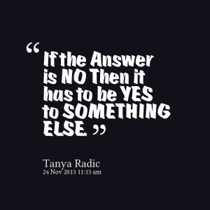 Quotes Picture: if the answer is no then it has to be yes to something ...