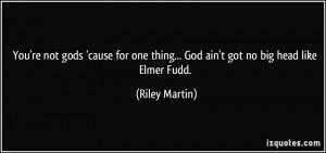 ... one thing... God ain't got no big head like Elmer Fudd. - Riley Martin