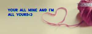 Your all mine and I'm all yours 3 Profile Facebook Covers