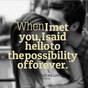 When I met you, I said hello to the possibility of forever.