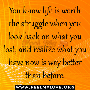 You know life is worth the struggle when you look back on what you ...