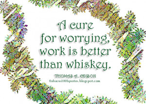 cure for worrying, work is better than whiskey.
