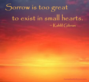 Sorrow is too great to exist in small hearts.