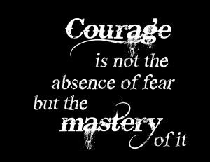 Courage Is Not The Absence Of Fear But The Mastery Of It - Courage ...