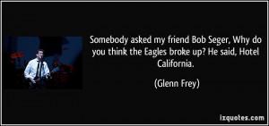 ... you think the Eagles broke up? He said, Hotel California. - Glenn Frey