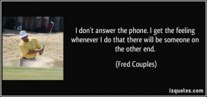 don't answer the phone. I get the feeling whenever I do that there ...