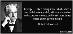 Revenge... is like a rolling stone, which, when a man hath forced up a ...