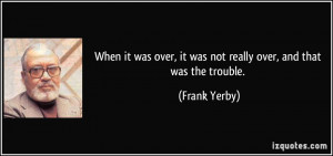 ... over, it was not really over, and that was the trouble. - Frank Yerby
