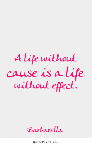 cause is a life without effect barbarella more life quotes love quotes ...