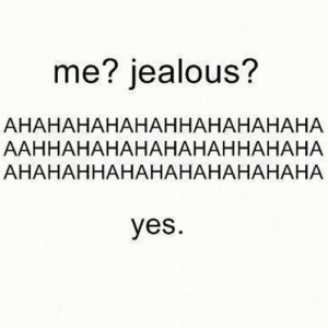 Have you ever been jealous of anyone ? Don't lie. You can lie to me ...