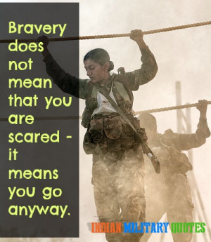 Bravery does not mean that you are scared it means you go anyway