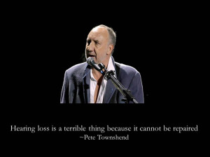 Quotes about hearing loss Pete Townshend reminds us that hearing ...