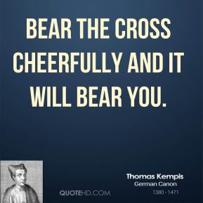 Thomas Kempis - Bear the Cross cheerfully and it will bear you.