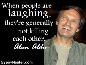 ... are laughing, they're generally not killing each other. Alan Alda