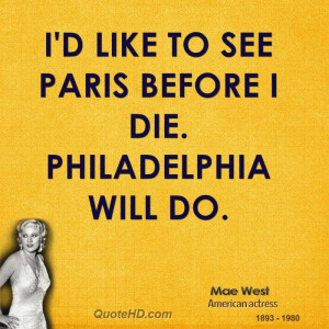 like to see Paris before I die. Philadelphia will do. -Mae West