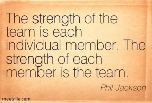 team is each individual member the strength of each member is the team ...