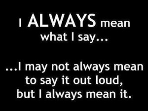 always mean what I say... I may not always mean to say it loud, but ...