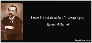 quote-i-know-i-m-not-clever-but-i-m-always-right-james-m-barrie-324134 ...