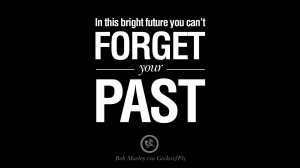 In this bright future you can't forget your past. – Bob Marley