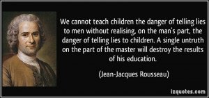 ... will destroy the results of his education. - Jean-Jacques Rousseau