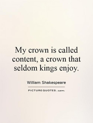My crown is called content, a crown that seldom kings enjoy.