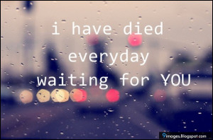 quote-i-have-died-everyday-waiting-for-you.jpg